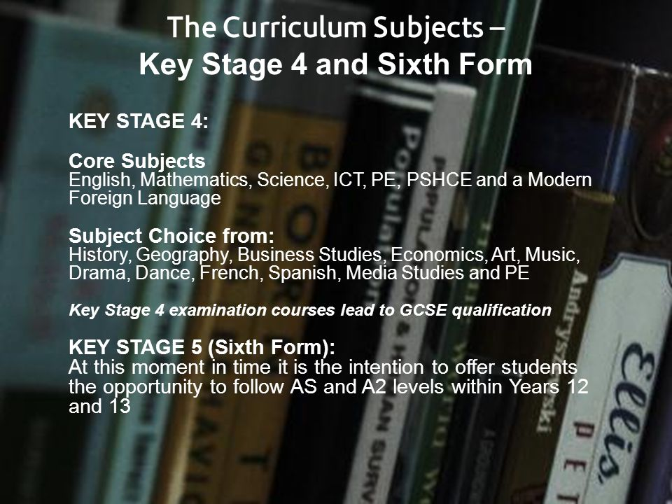 The Curriculum Subjects – Key Stage 4 and Sixth Form KEY STAGE 4: Core Subjects English, Mathematics, Science, ICT, PE, PSHCE and a Modern Foreign Lan