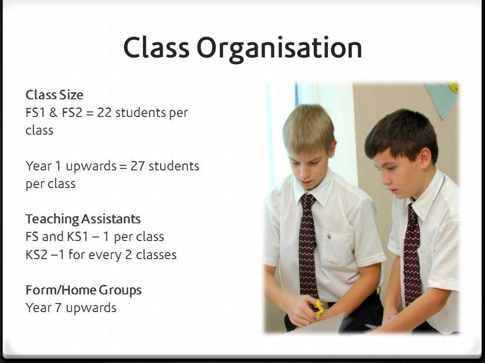 Class Organisation Class Size FS1 & FS2 = 22 students per class Year 1 upwards = 27 students per class Teaching Assistants FS and KS1 – 1 per class KS