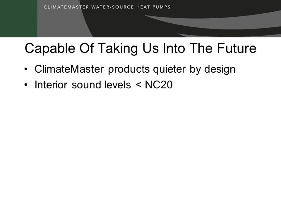 Capable Of Taking Us Into The Future ClimateMaster products quieter by design Interior sound levels < NC20
