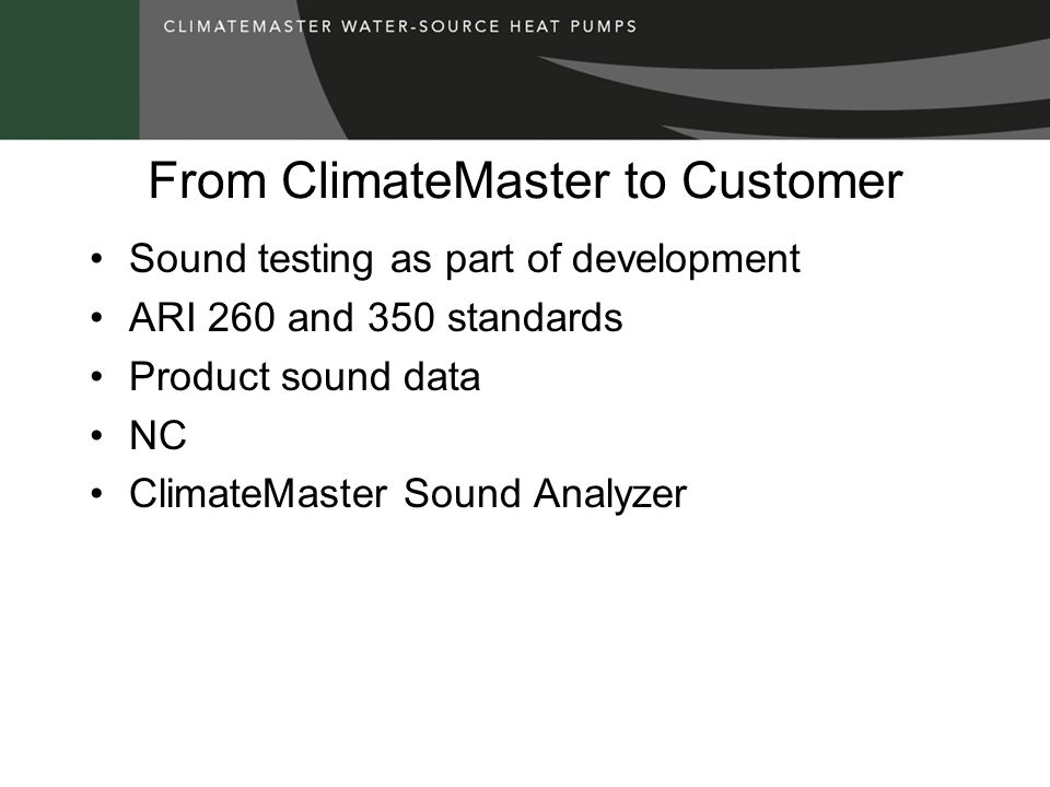 From ClimateMaster to Customer Sound testing as part of development ARI 260 and 350 standards Product sound data NC ClimateMaster Sound Analyzer