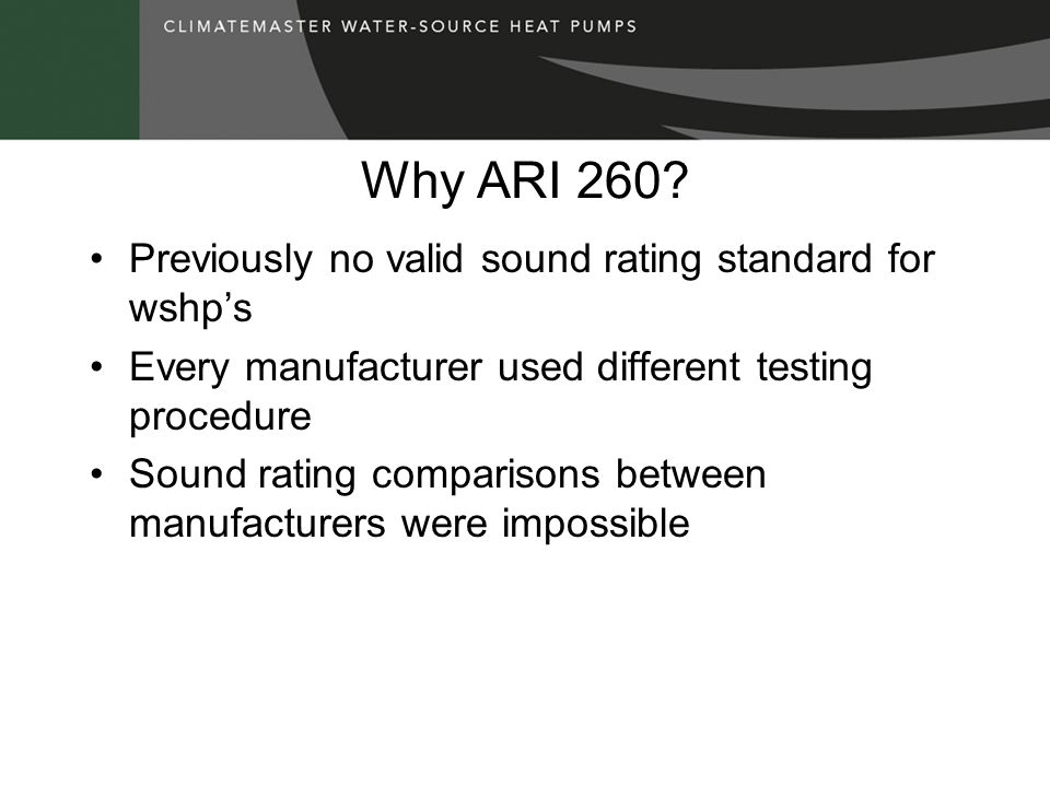 Why ARI 260? Previously no valid sound rating standard for wshps Every manufacturer used different testing procedure Sound rating comparisons between