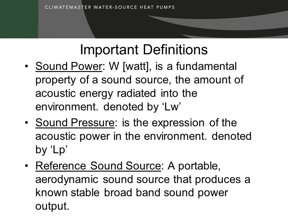 Important Definitions Sound Power: W [watt], is a fundamental property of a sound source, the amount of acoustic energy radiated into the environment.
