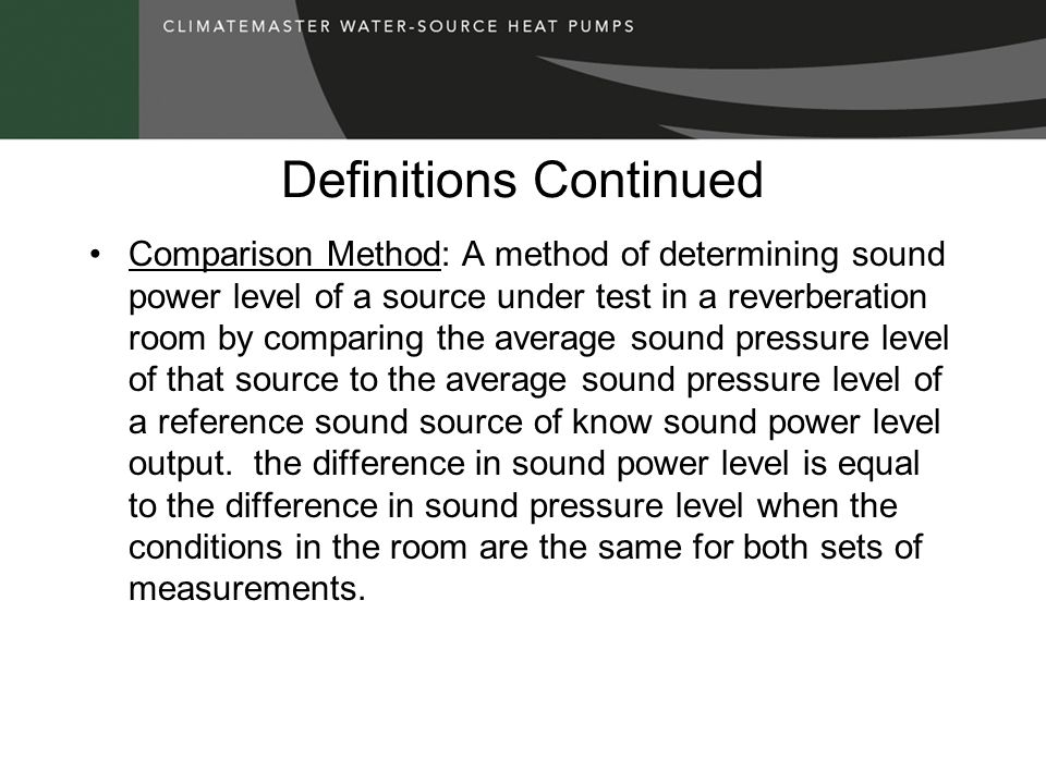 Definitions Continued Comparison Method: A method of determining sound power level of a source under test in a reverberation room by comparing the ave