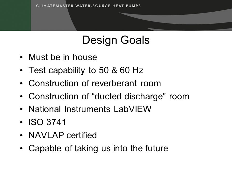 Design Goals Must be in house Test capability to 50 & 60 Hz Construction of reverberant room Construction of ducted discharge room National Instrument