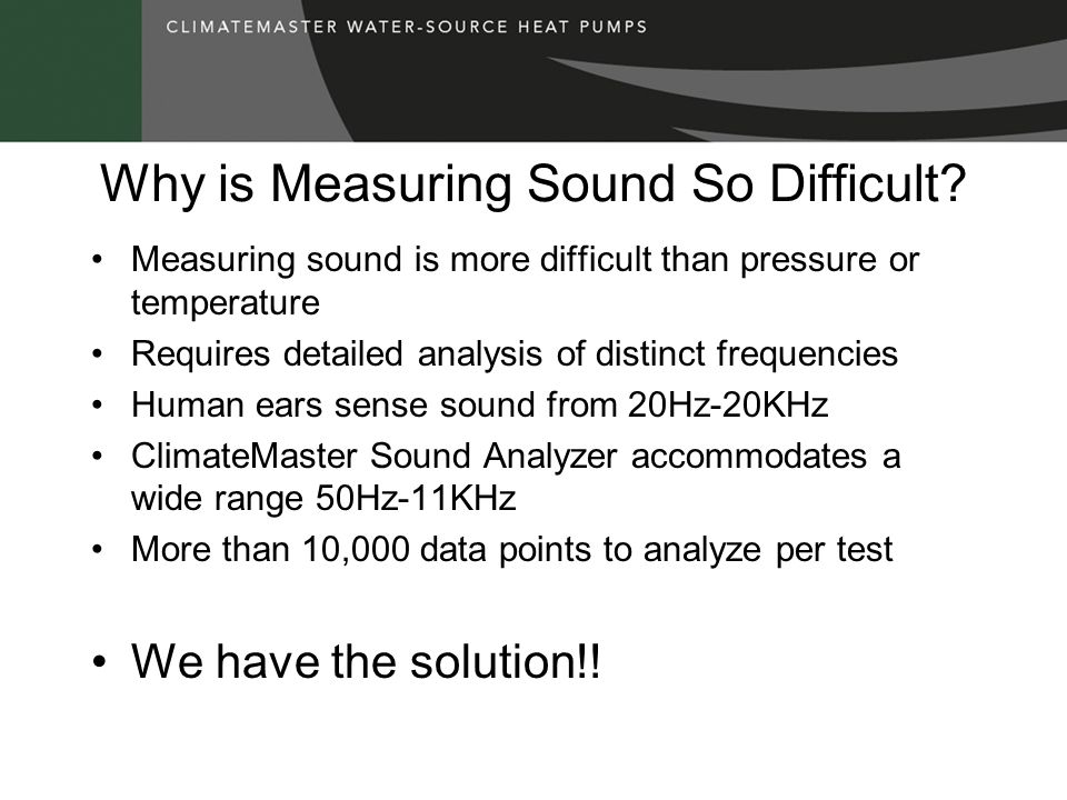 Why is Measuring Sound So Difficult? Measuring sound is more difficult than pressure or temperature Requires detailed analysis of distinct frequencies