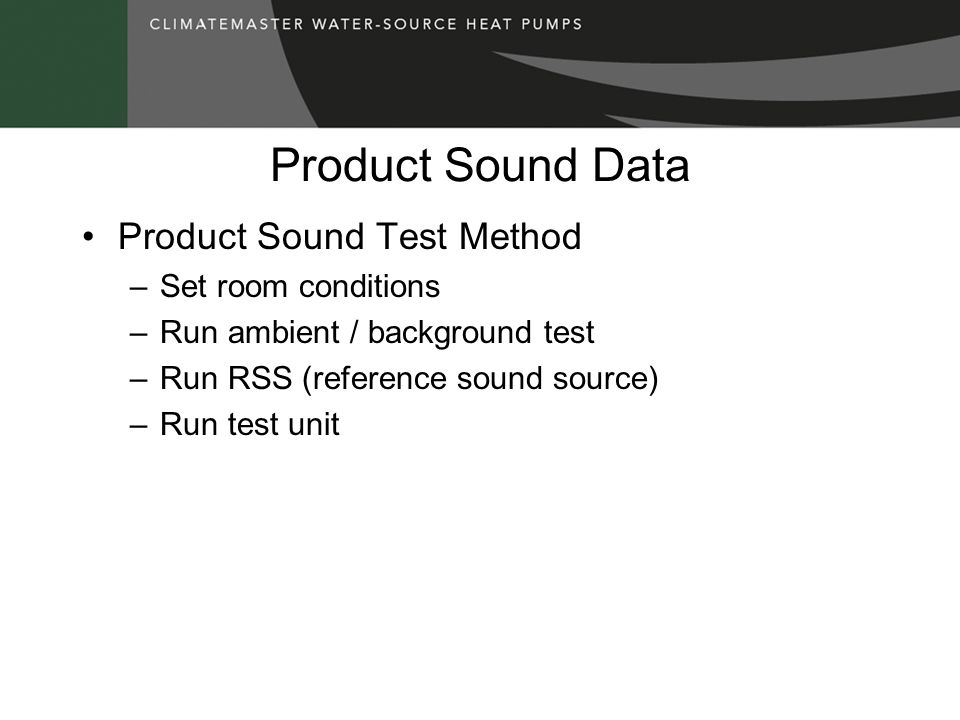 Product Sound Data Product Sound Test Method –Set room conditions –Run ambient / background test –Run RSS (reference sound source) –Run test unit