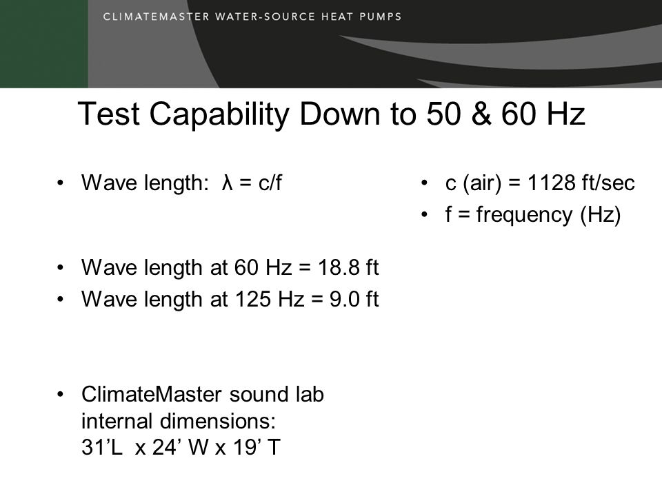 Test Capability Down to 50 & 60 Hz Wave length: λ = c/f Wave length at 60 Hz = 18.8 ft Wave length at 125 Hz = 9.0 ft ClimateMaster sound lab internal