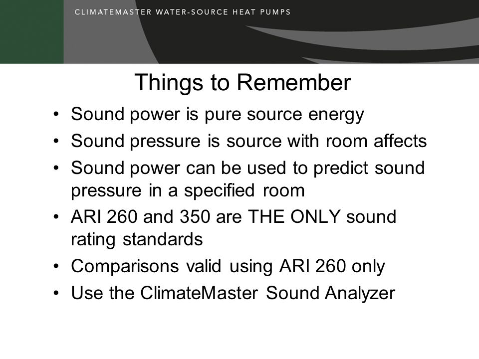 Things to Remember Sound power is pure source energy Sound pressure is source with room affects Sound power can be used to predict sound pressure in a