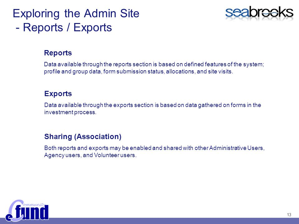 13 Exploring the Admin Site - Reports / Exports Reports Data available through the reports section is based on defined features of the system; profile and group data, form submission status, allocations, and site visits.