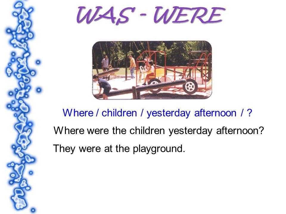 Where / children / yesterday afternoon / ? Where were the children yesterday afternoon? They were at the playground.