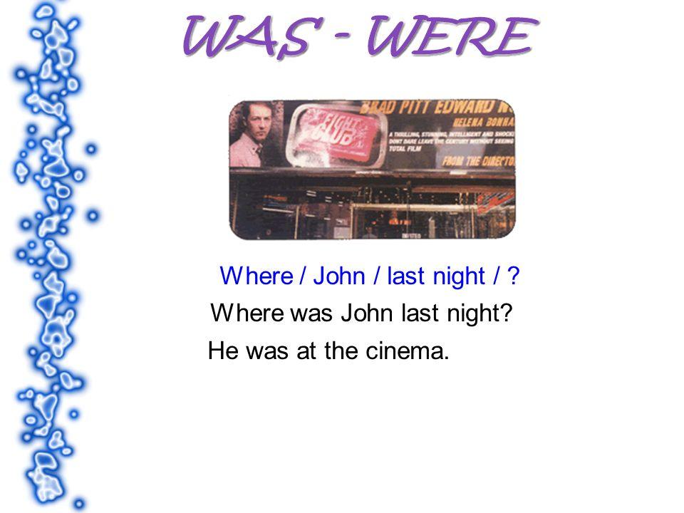 Where / John / last night / ? Where was John last night? He was at the cinema.