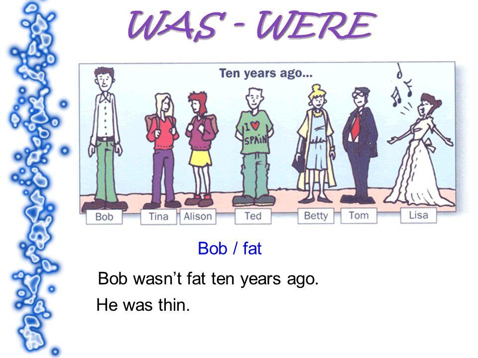 Bob / fat Bob wasnt fat ten years ago. He was thin.