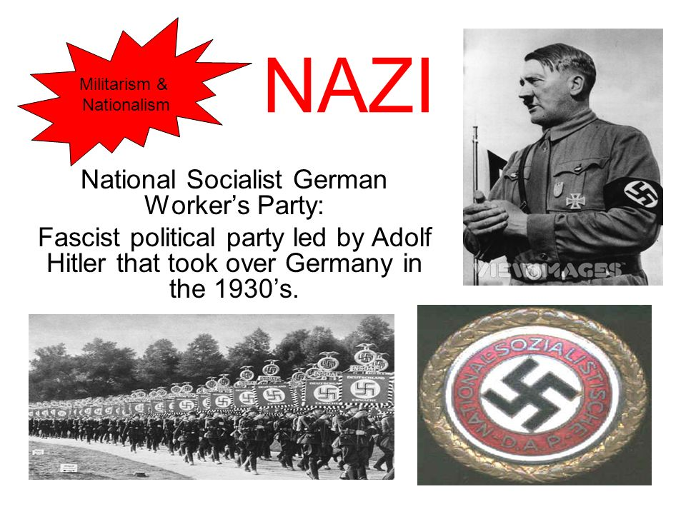 NAZI National Socialist German Workers Party: Fascist political party led by Adolf Hitler that took over Germany in the 1930s. Militarism & Nationalis