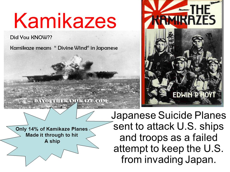 Kamikazes Japanese Suicide Planes sent to attack U.S. ships and troops as a failed attempt to keep the U.S. from invading Japan. Did You KNOW?? Kamika