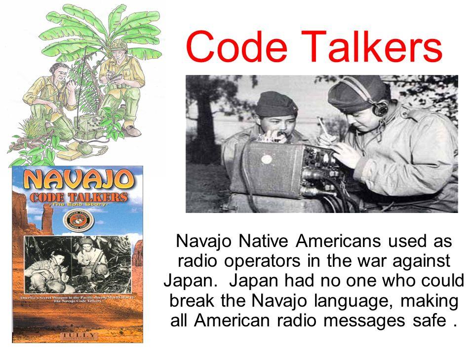 Code Talkers Navajo Native Americans used as radio operators in the war against Japan. Japan had no one who could break the Navajo language, making al