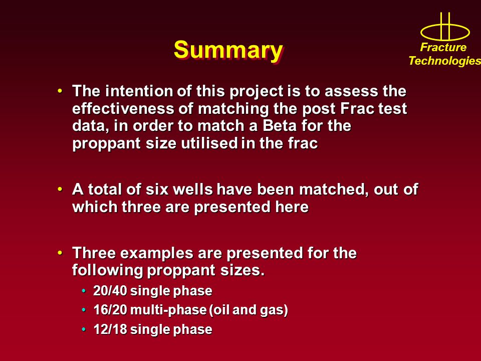 Fracture Technologies Summary The intention of this project is to assess the effectiveness of matching the post Frac test data, in order to match a Be
