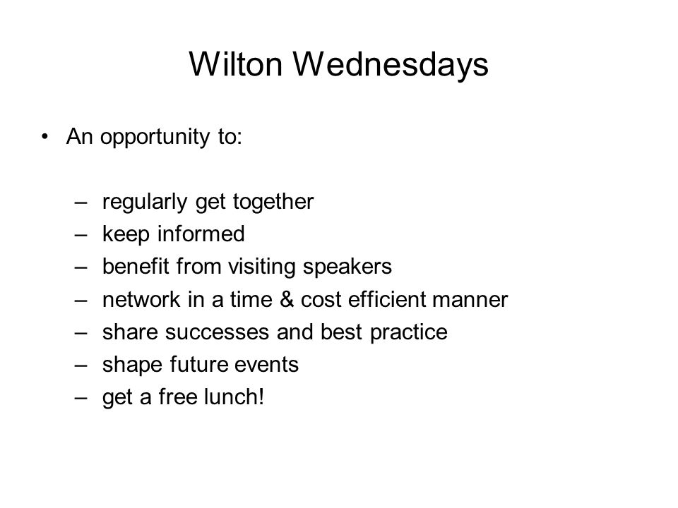 Wilton Wednesdays An opportunity to: – regularly get together – keep informed – benefit from visiting speakers – network in a time & cost efficient manner – share successes and best practice – shape future events – get a free lunch!
