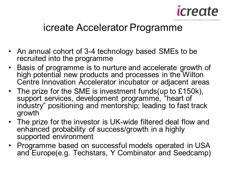 icreate Accelerator Programme An annual cohort of 3-4 technology based SMEs to be recruited into the programme Basis of programme is to nurture and accelerate growth of high potential new products and processes in the Wilton Centre Innovation Accelerator incubator or adjacent areas The prize for the SME is investment funds(up to £150k), support services, development programme, heart of industry positioning and mentorship; leading to fast track growth The prize for the investor is UK-wide filtered deal flow and enhanced probability of success/growth in a highly supported environment Programme based on successful models operated in USA and Europe(e.g.
