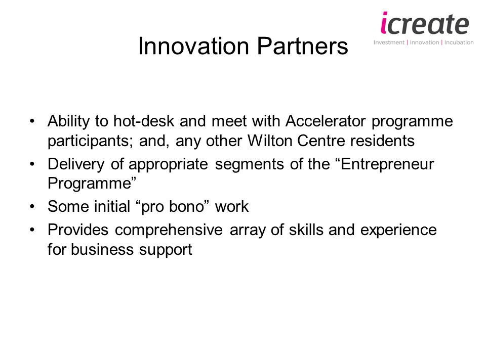 Innovation Partners Ability to hot-desk and meet with Accelerator programme participants; and, any other Wilton Centre residents Delivery of appropriate segments of the Entrepreneur Programme Some initial pro bono work Provides comprehensive array of skills and experience for business support