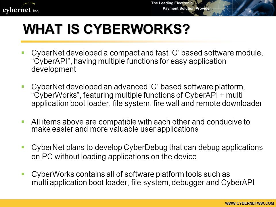 WWW.CYBERNETWW.COM WHAT IS CYBERWORKS? CyberNet developed a compact and fast C based software module, CyberAPI, having multiple functions for easy app