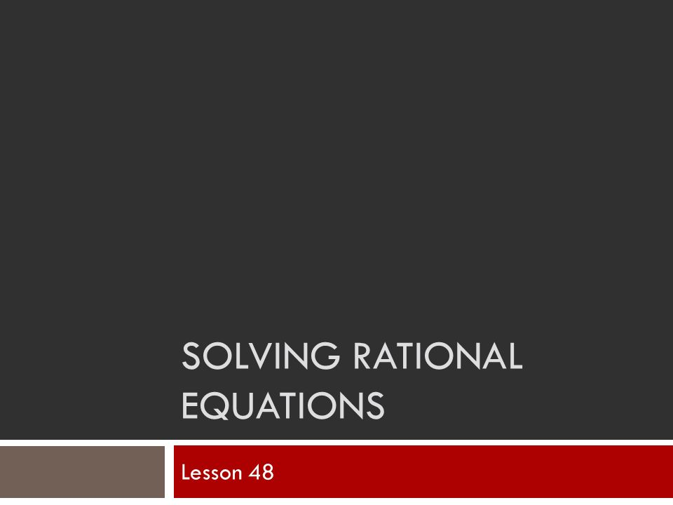 SOLVING RATIONAL EQUATIONS Lesson 48