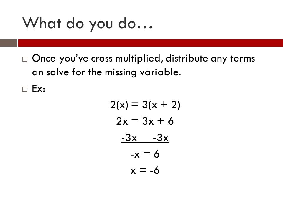 What do you do… Once youve cross multiplied, distribute any terms an solve for the missing variable. Ex: 2(x) = 3(x + 2) 2x = 3x + 6 -3x -x = 6 x = -6