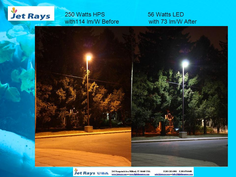 250 Watts HPS with114 lm/W Before 56 Watts LED with 73 lm/W After