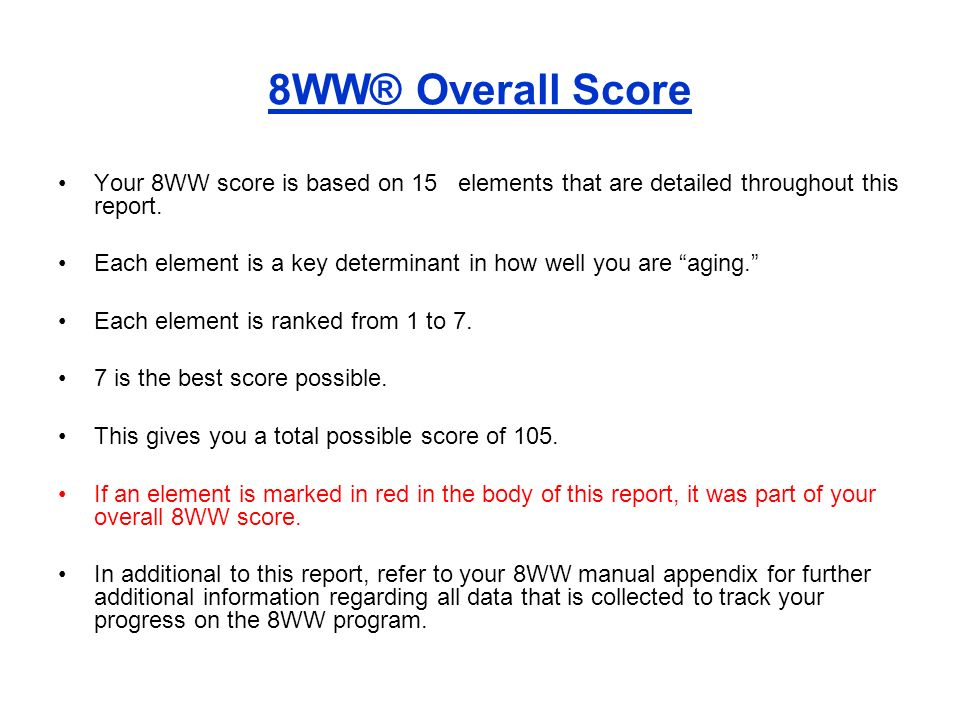 8WW® Overall Score Your 8WW score is based on 15 elements that are detailed throughout this report. Each element is a key determinant in how well you