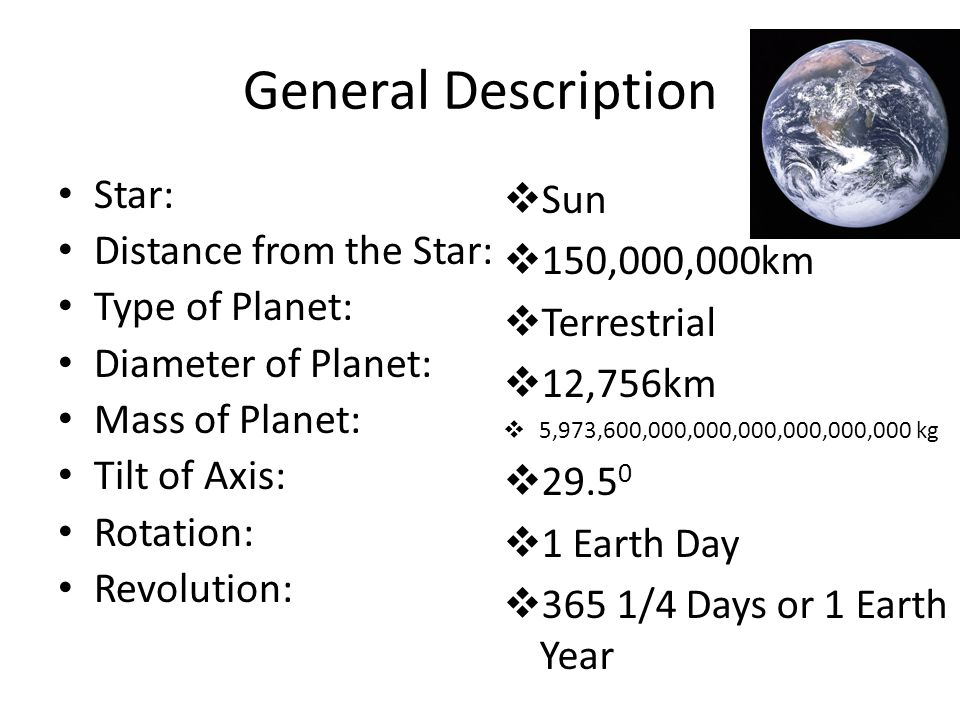 General Description Star: Distance from the Star: Type of Planet: Diameter of Planet: Mass of Planet: Tilt of Axis: Rotation: Revolution: Sun 150,000,000km Terrestrial 12,756km 5,973,600,000,000,000,000,000,000 kg Earth Day 365 1/4 Days or 1 Earth Year
