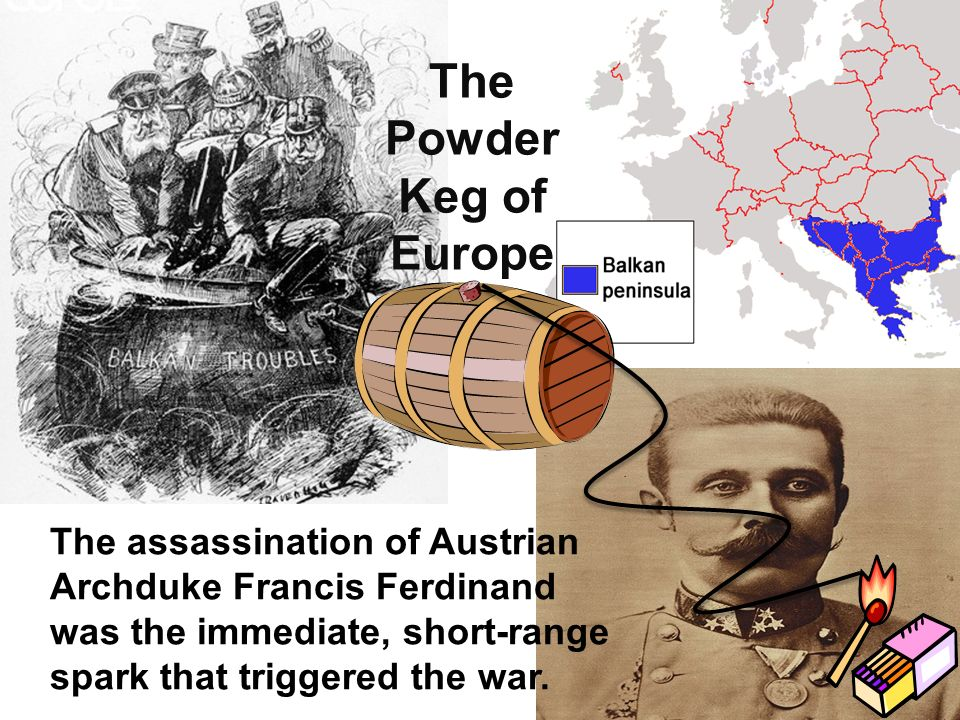 The Powder Keg of Europe The assassination of Austrian Archduke Francis Ferdinand was the immediate, short-range spark that triggered the war.