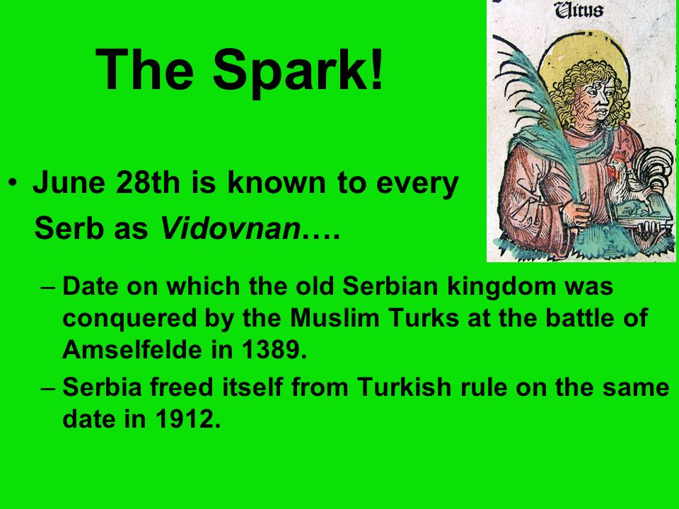 The Spark! June 28th is known to every Serb as Vidovnan…. –Date on which the old Serbian kingdom was conquered by the Muslim Turks at the battle of Am