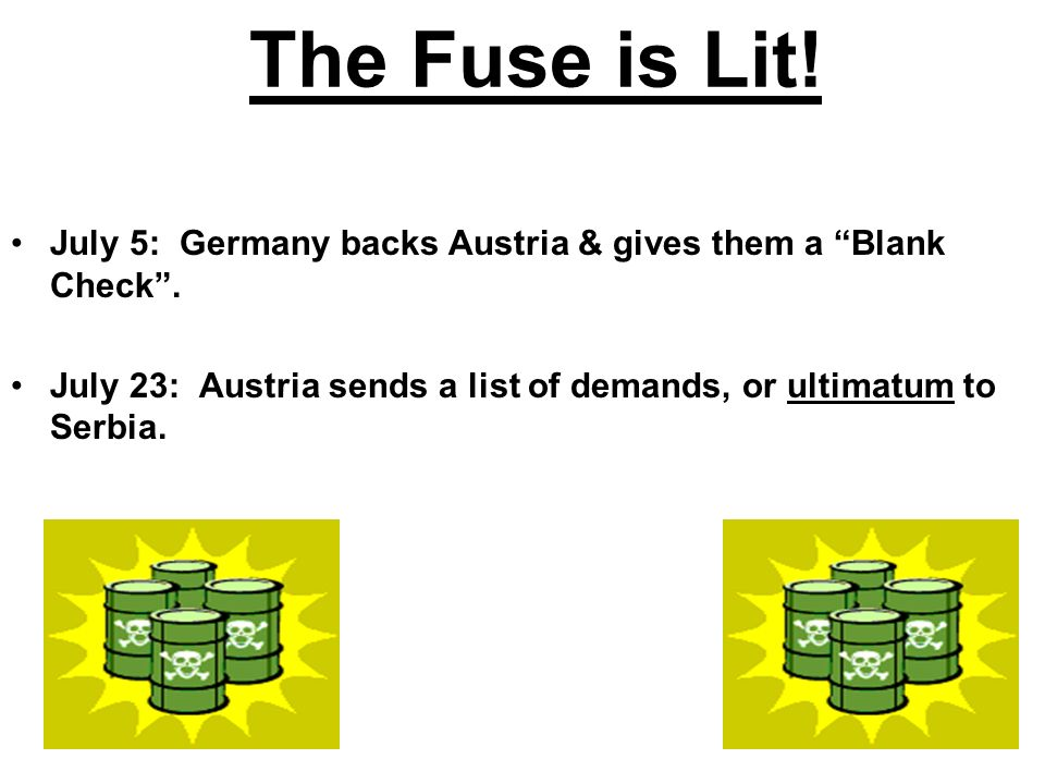 The Fuse is Lit! July 5: Germany backs Austria & gives them a Blank Check. July 23: Austria sends a list of demands, or ultimatum to Serbia.