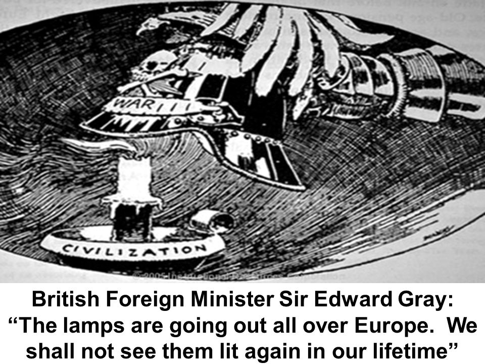 British Foreign Minister Sir Edward Gray: The lamps are going out all over Europe. We shall not see them lit again in our lifetime