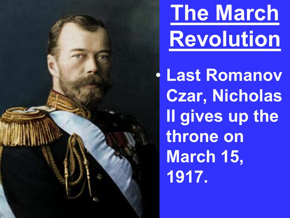Last Romanov Czar, Nicholas II gives up the throne on March 15, 1917. The March Revolution