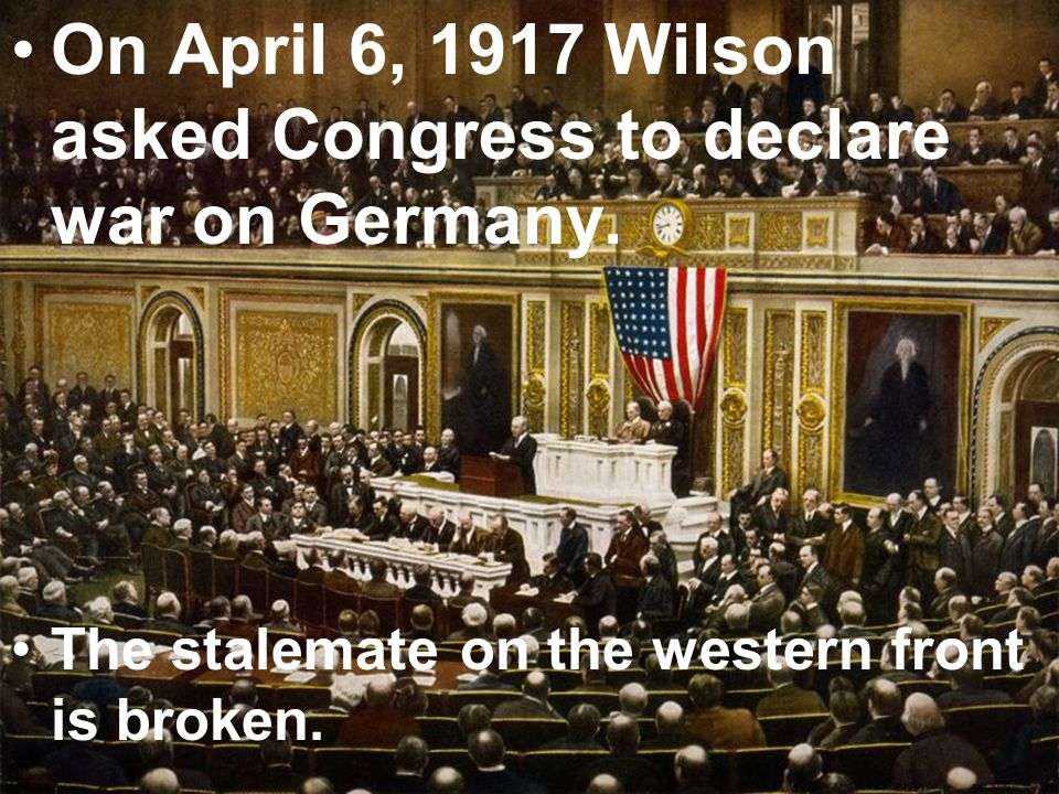 On April 6, 1917 Wilson asked Congress to declare war on Germany. The stalemate on the western front is broken.