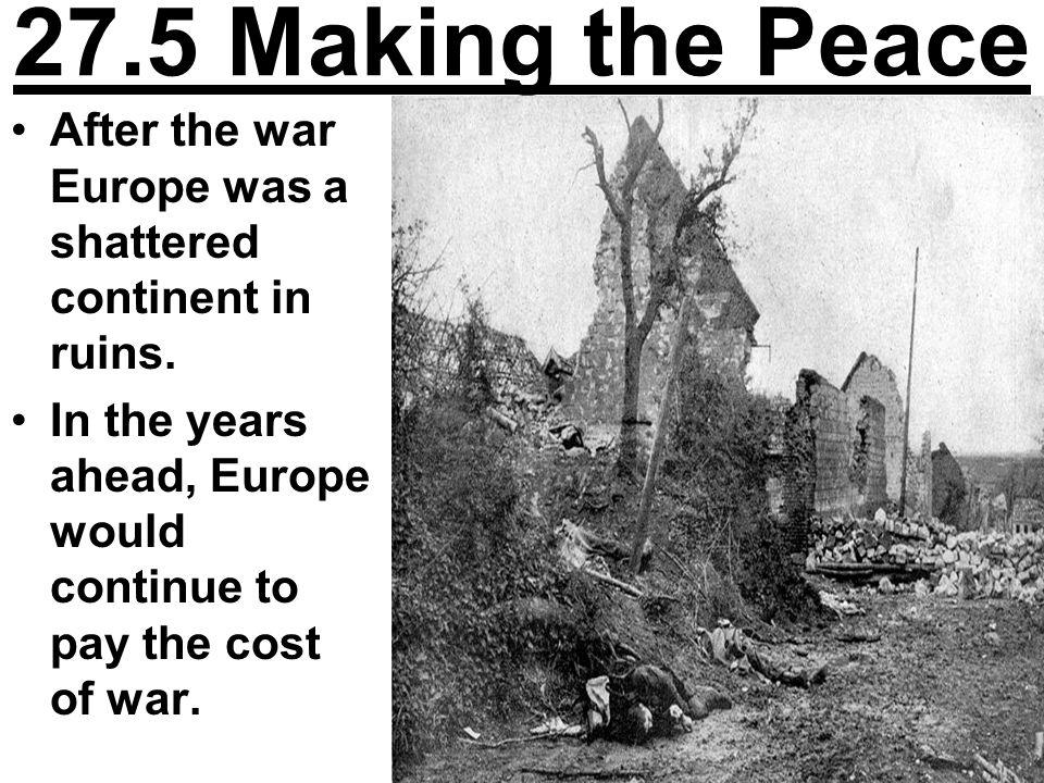 27.5 Making the Peace After the war Europe was a shattered continent in ruins. In the years ahead, Europe would continue to pay the cost of war.