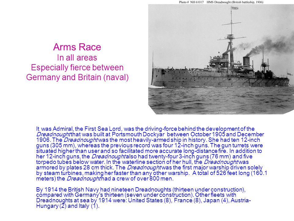 Arms Race In all areas Especially fierce between Germany and Britain (naval) It was Admiral, the First Sea Lord, was the driving-force behind the deve