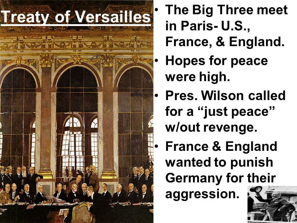 Treaty of Versailles The Big Three meet in Paris- U.S., France, & England. Hopes for peace were high. Pres. Wilson called for a just peace w/out reven