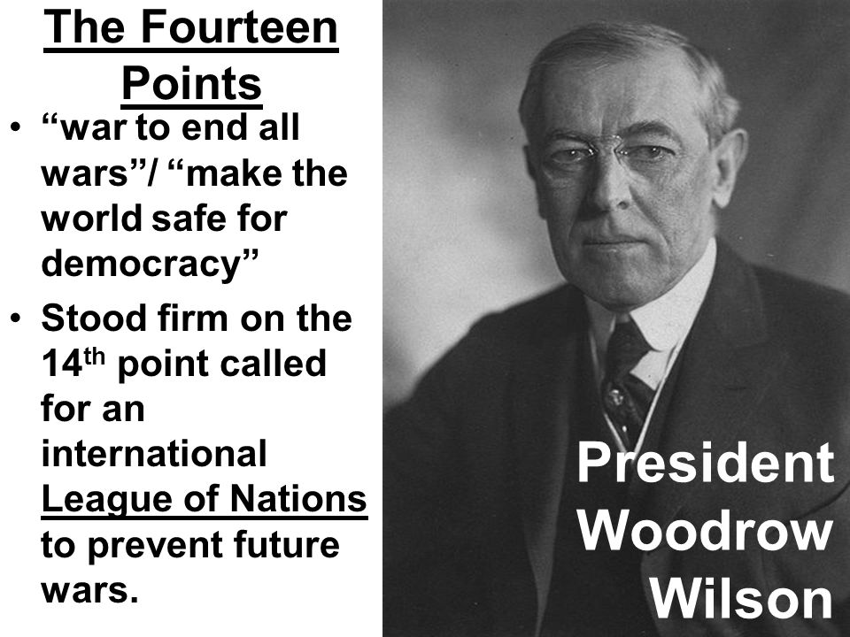 The Fourteen Points war to end all wars/ make the world safe for democracy Stood firm on the 14 th point called for an international League of Nations