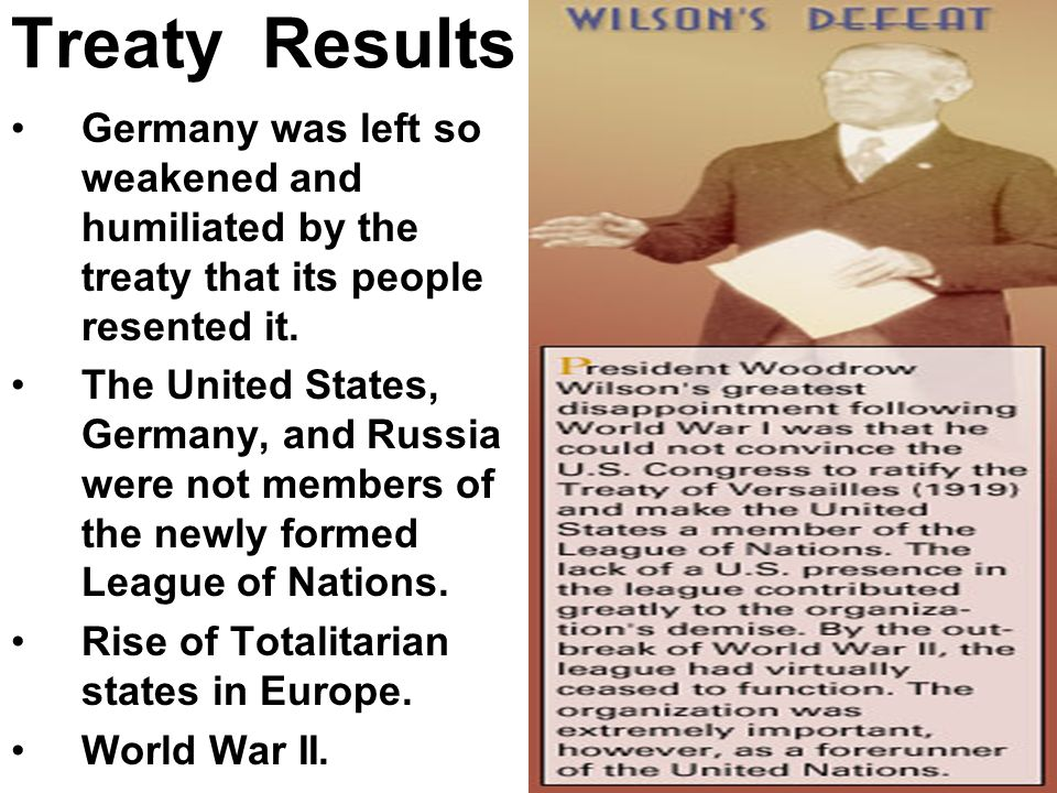 Treaty Results Germany was left so weakened and humiliated by the treaty that its people resented it. The United States, Germany, and Russia were not