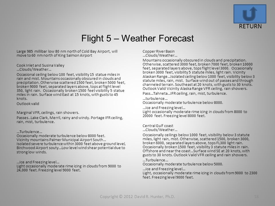 Flight 5 – Weather Forecast Copyright © 2012 David R. Hunter, Ph.D.18 RETURN Large 985 millibar low 80 nm north of Cold Bay Airport, will move to 60 n