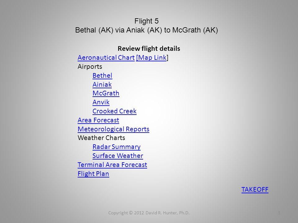 Flight 5 Bethal (AK) via Aniak (AK) to McGrath (AK) Copyright © 2012 David R. Hunter, Ph.D.3 TAKEOFF Review flight details Aeronautical ChartAeronauti