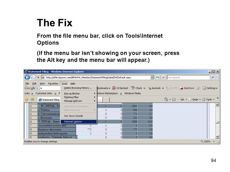 94 The Fix From the file menu bar, click on Tools\Internet Options (If the menu bar isnt showing on your screen, press the Alt key and the menu bar wi