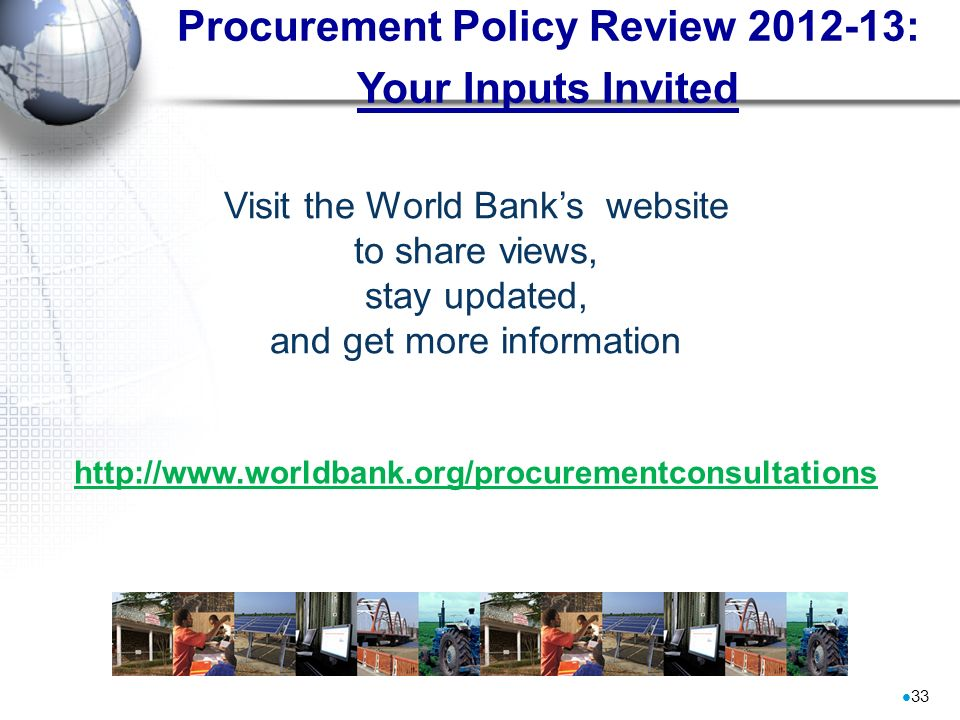 Procurement Policy Review 2012-13: Your Inputs Invited 33 Visit the World Banks website to share views, stay updated, and get more information http://