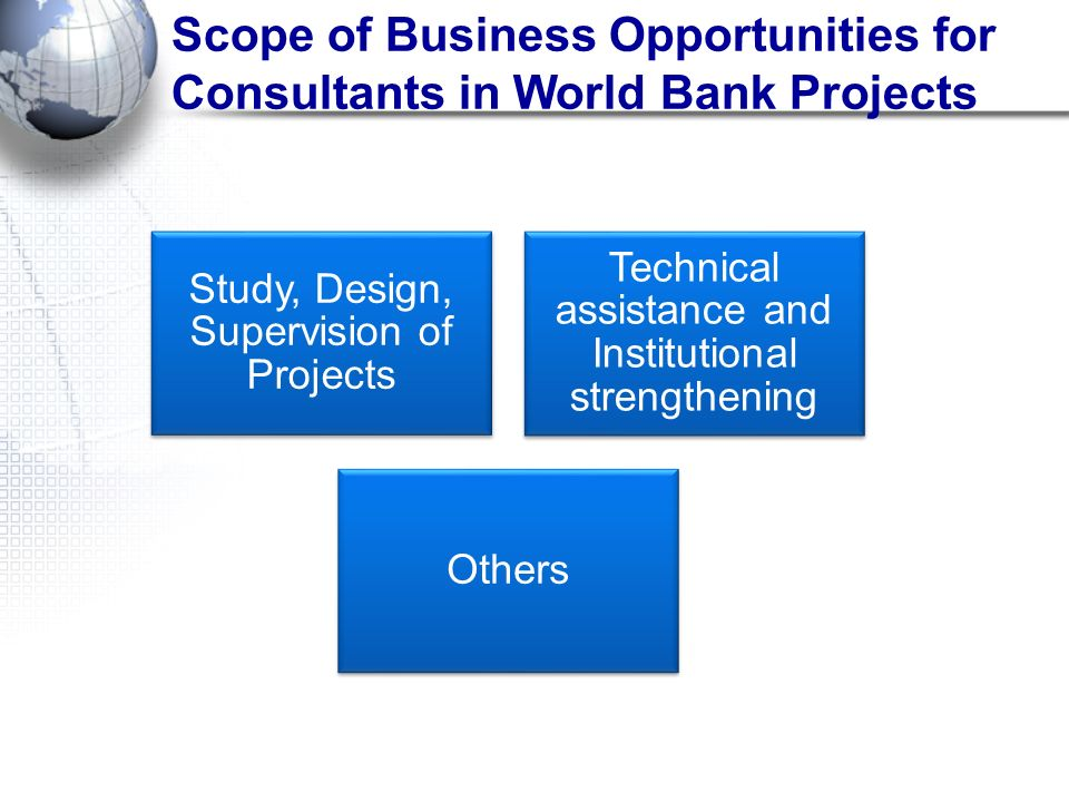 Scope of Business Opportunities for Consultants in World Bank Projects Study, Design, Supervision of Projects Technical assistance and Institutional s