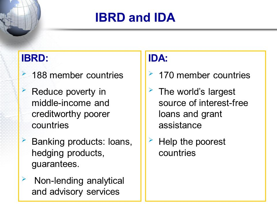 IBRD and IDA IDA: 170 member countries The worlds largest source of interest-free loans and grant assistance Help the poorest countries IBRD: 188 memb