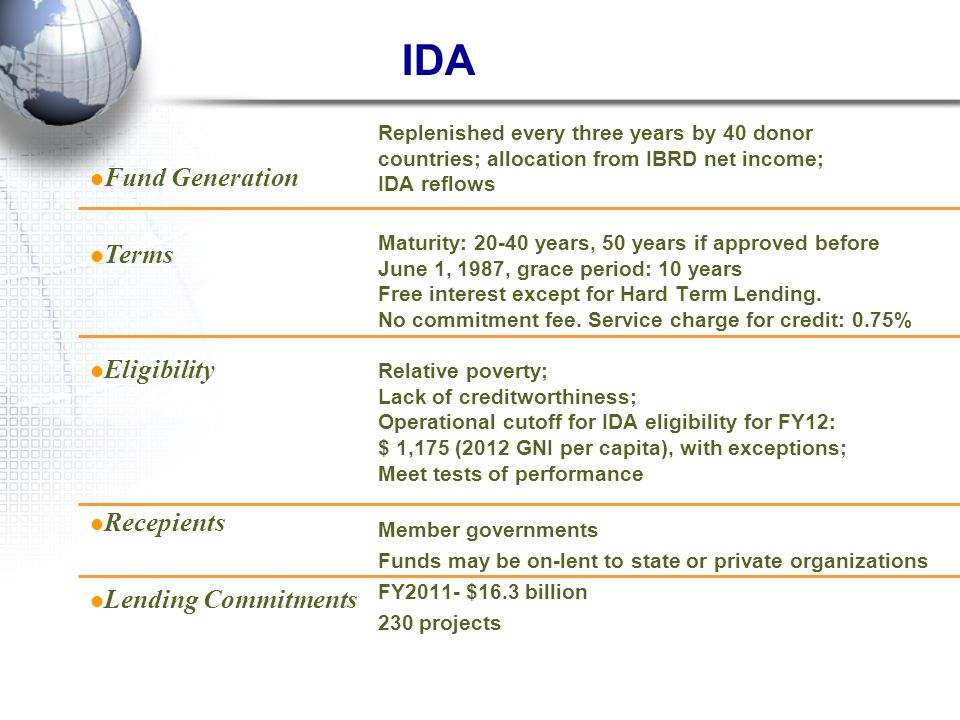 IDA Replenished every three years by 40 donor countries; allocation from IBRD net income; IDA reflows Maturity: 20-40 years, 50 years if approved befo
