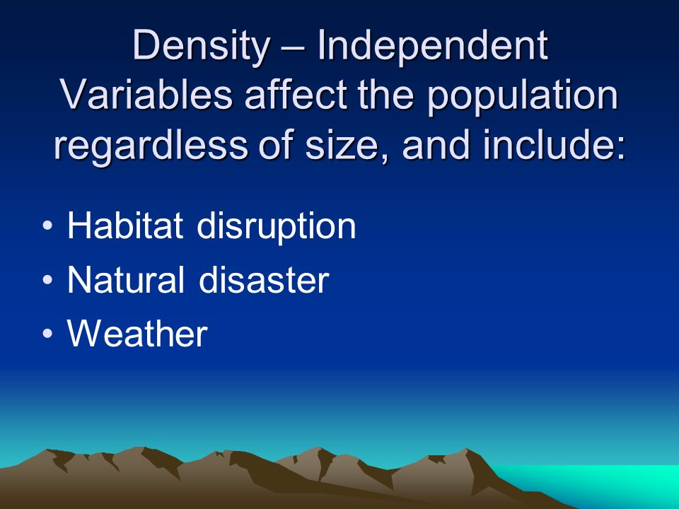 Density – Independent Variables affect the population regardless of size, and include: Habitat disruption Natural disaster Weather