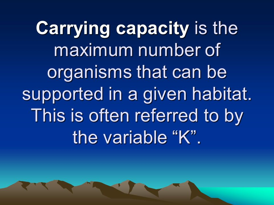 Carrying capacity is the maximum number of organisms that can be supported in a given habitat. This is often referred to by the variable K.