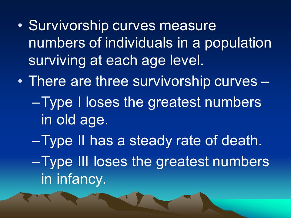 Survivorship curves measure numbers of individuals in a population surviving at each age level. There are three survivorship curves – –Type I loses th